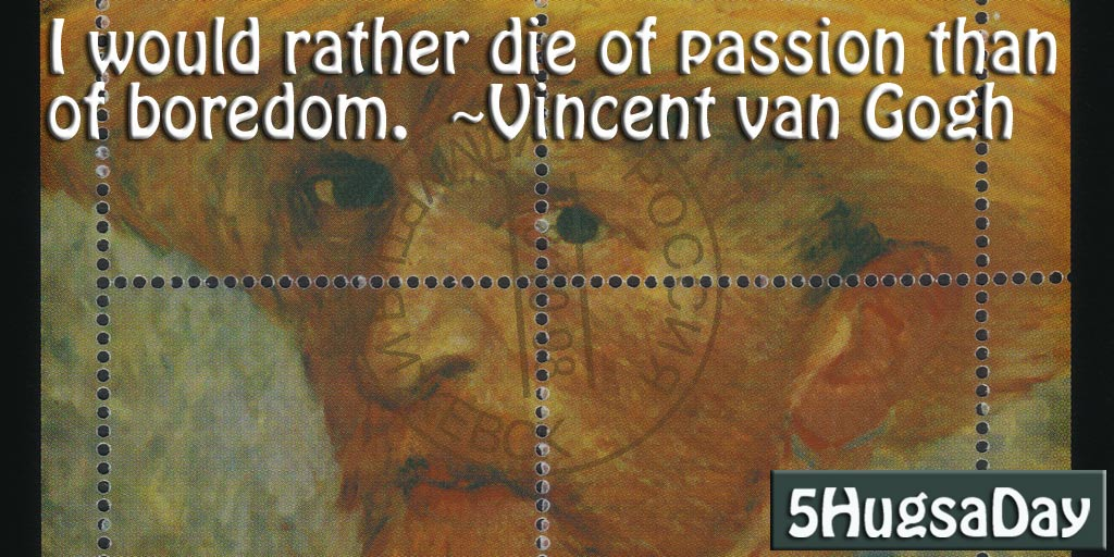 I would rather die of passion than of boredom. -Vincent van Gogh